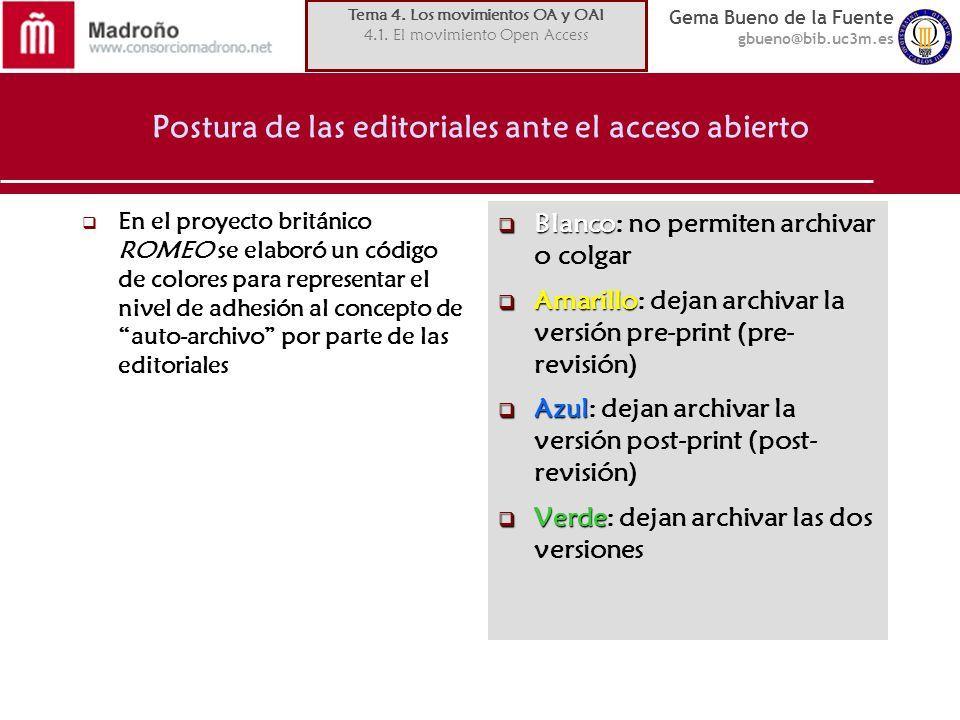 Gema Bueno de la Fuente gbueno@bib.uc3m.es Postura de las editoriales ante el acceso abierto En el proyecto británico ROMEO se elaboró un código de colores para representar el nivel de adhesión al concepto de auto-archivo por parte de las editoriales Blanco Blanco: no permiten archivar o colgar Amarillo Amarillo: dejan archivar la versión pre-print (pre- revisión) Azul Azul: dejan archivar la versión post-print (post- revisión) Verde Verde: dejan archivar las dos versiones Tema 4.