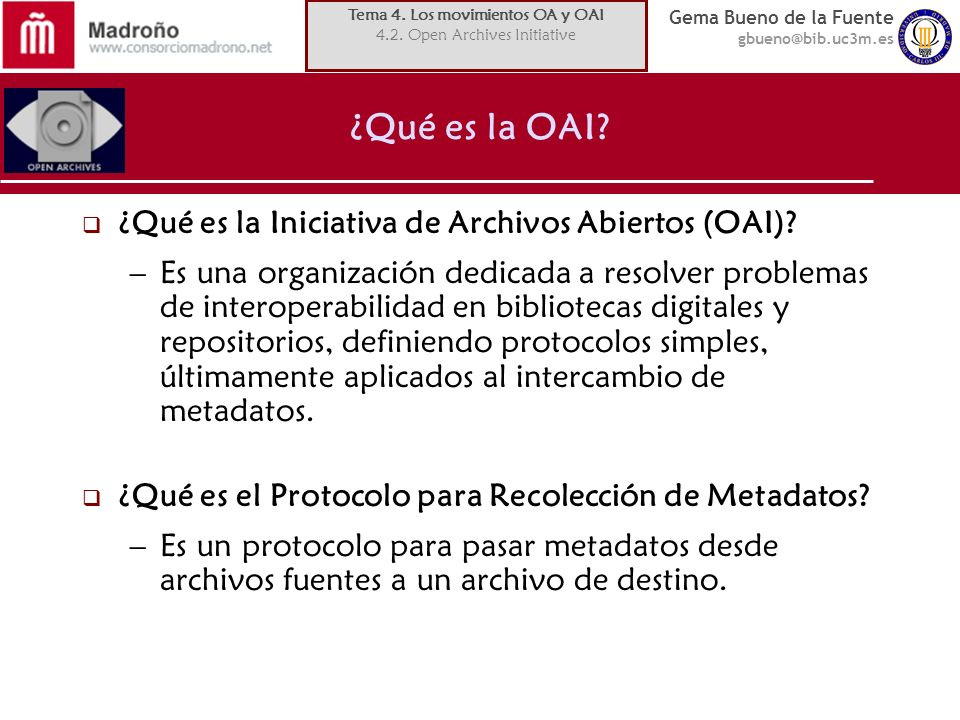 Gema Bueno de la Fuente gbueno@bib.uc3m.es ¿Qué es la OAI? ¿Qué es la Iniciativa de Archivos Abiertos (OAI)? –Es una organización dedicada a resolver