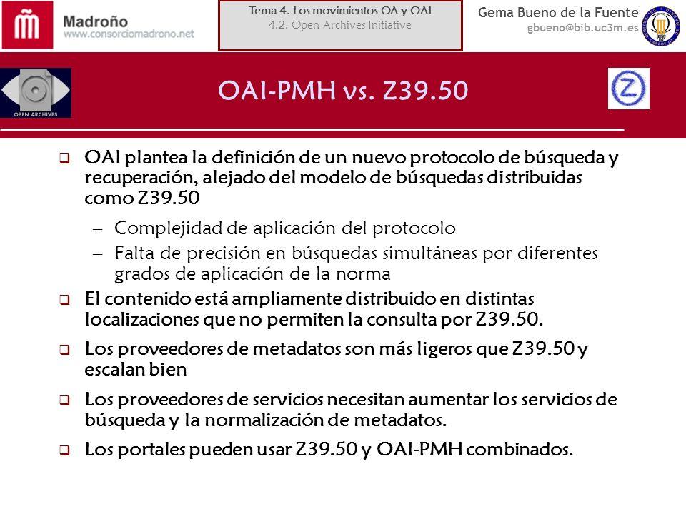 Gema Bueno de la Fuente gbueno@bib.uc3m.es OAI-PMH vs. Z39.50 OAI plantea la definición de un nuevo protocolo de búsqueda y recuperación, alejado del