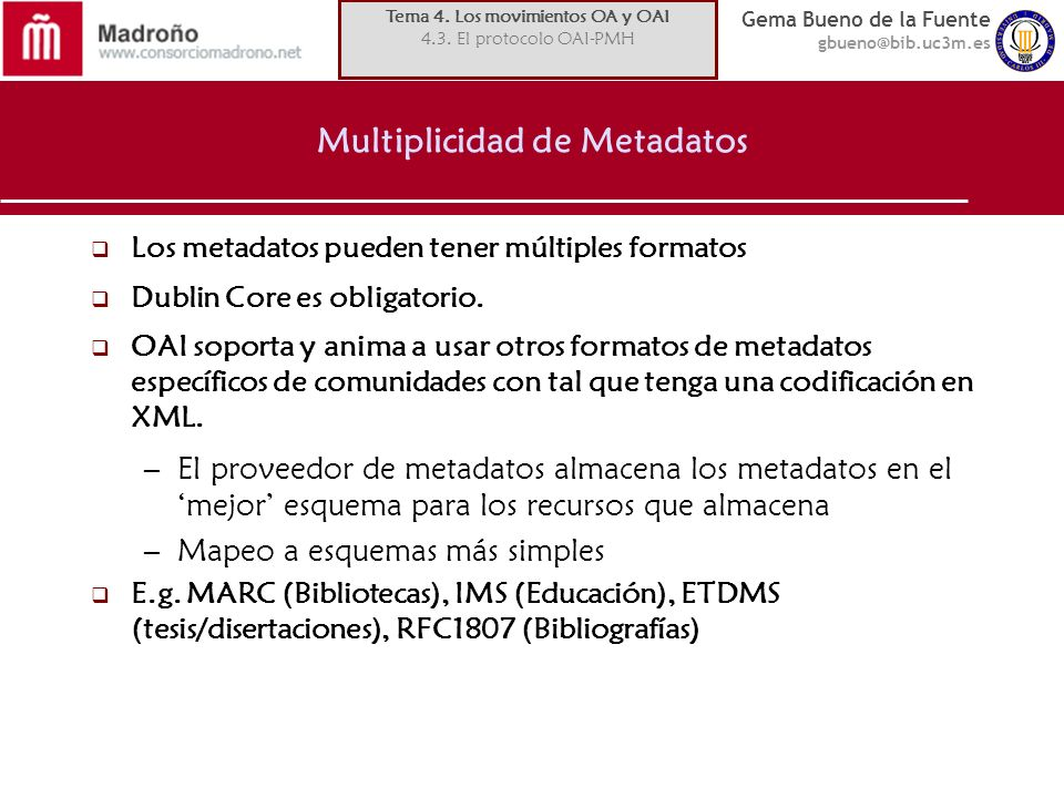 Gema Bueno de la Fuente gbueno@bib.uc3m.es Multiplicidad de Metadatos Los metadatos pueden tener múltiples formatos Dublin Core es obligatorio. OAI so