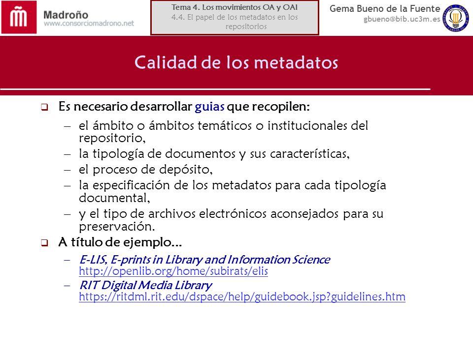 Gema Bueno de la Fuente gbueno@bib.uc3m.es Calidad de los metadatos Es necesario desarrollar guias que recopilen: –el ámbito o ámbitos temáticos o institucionales del repositorio, –la tipología de documentos y sus características, –el proceso de depósito, –la especificación de los metadatos para cada tipología documental, –y el tipo de archivos electrónicos aconsejados para su preservación.