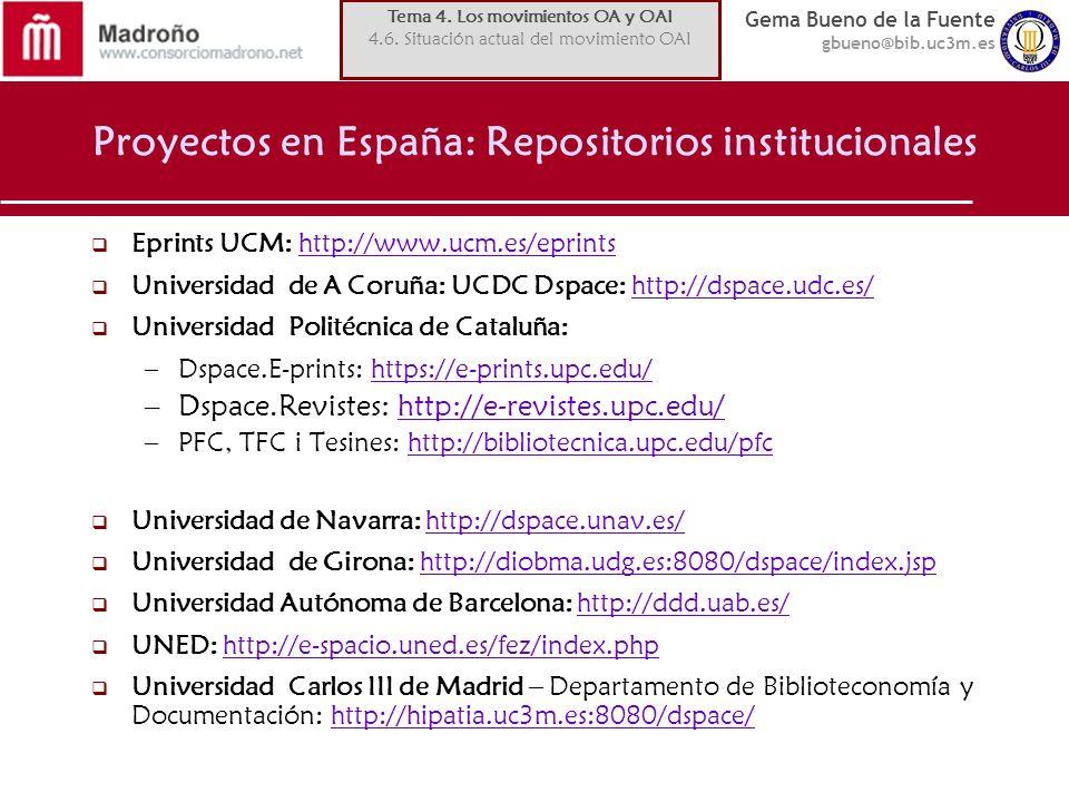 Gema Bueno de la Fuente gbueno@bib.uc3m.es Proyectos en España: Repositorios institucionales Eprints UCM: http://www.ucm.es/eprintshttp://www.ucm.es/eprints Universidad de A Coruña: UCDC Dspace: http://dspace.udc.es/http://dspace.udc.es/ Universidad Politécnica de Cataluña: –Dspace.E-prints: https://e-prints.upc.edu/https://e-prints.upc.edu/ –Dspace.Revistes: http://e-revistes.upc.edu/http://e-revistes.upc.edu/ –PFC, TFC i Tesines: http://bibliotecnica.upc.edu/pfchttp://bibliotecnica.upc.edu/pfc Universidad de Navarra: http://dspace.unav.es/http://dspace.unav.es/ Universidad de Girona: http://diobma.udg.es:8080/dspace/index.jsphttp://diobma.udg.es:8080/dspace/index.jsp Universidad Autónoma de Barcelona: http://ddd.uab.es/http://ddd.uab.es/ UNED: http://e-spacio.uned.es/fez/index.phphttp://e-spacio.uned.es/fez/index.php Universidad Carlos III de Madrid – Departamento de Biblioteconomía y Documentación: http://hipatia.uc3m.es:8080/dspace/http://hipatia.uc3m.es:8080/dspace/ Tema 4.