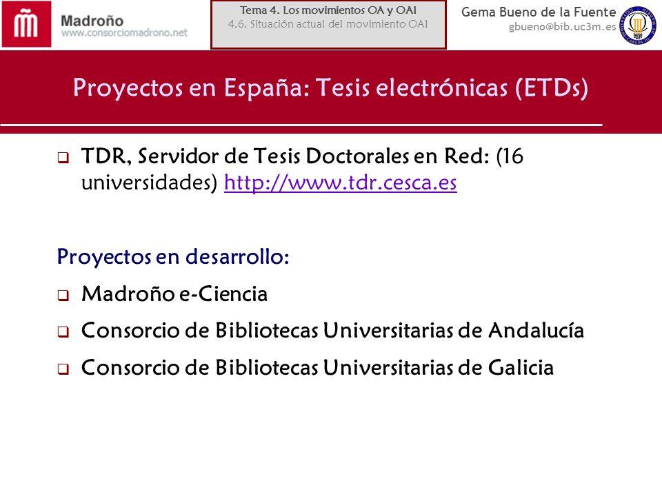 Gema Bueno de la Fuente gbueno@bib.uc3m.es Proyectos en España: Tesis electrónicas (ETDs) TDR, Servidor de Tesis Doctorales en Red: (16 universidades) http://www.tdr.cesca.eshttp://www.tdr.cesca.es Proyectos en desarrollo: Madroño e-Ciencia Consorcio de Bibliotecas Universitarias de Andalucía Consorcio de Bibliotecas Universitarias de Galicia Tema 4.