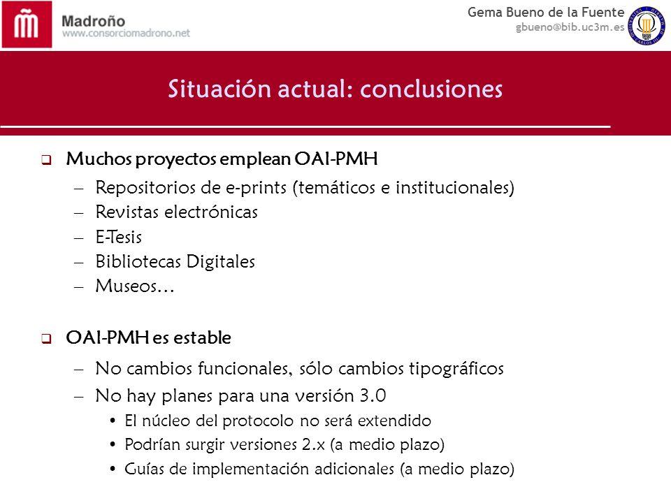 Gema Bueno de la Fuente gbueno@bib.uc3m.es Situación actual: conclusiones Muchos proyectos emplean OAI-PMH –Repositorios de e-prints (temáticos e inst