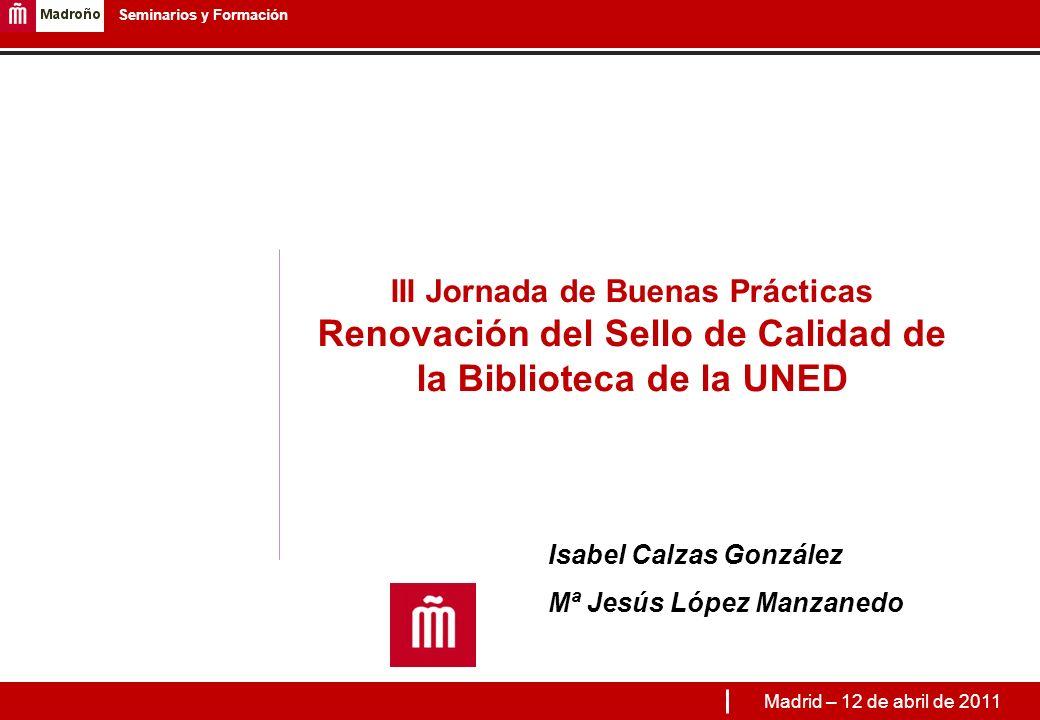 1 Seminarios y Formación III Jornada de Buenas Prácticas Renovación del Sello de Calidad de la Biblioteca de la UNED Isabel Calzas González Mª Jesús López Manzanedo Madrid – 12 de abril de 2011