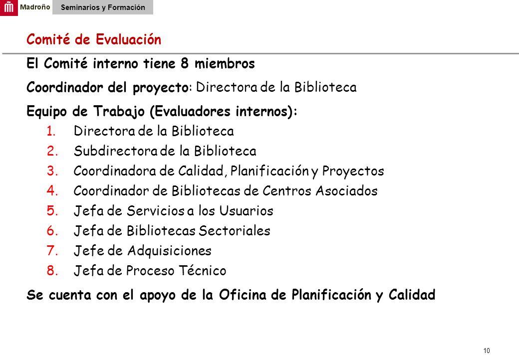 10 Seminarios y Formación Comité de Evaluación El Comité interno tiene 8 miembros Coordinador del proyecto: Directora de la Biblioteca Equipo de Traba