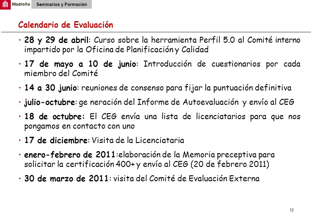 12 Seminarios y Formación Calendario de Evaluación 28 y 29 de abril: Curso sobre la herramienta Perfil 5.0 al Comité interno impartido por la Oficina de Planificación y Calidad 17 de mayo a 10 de junio: Introducción de cuestionarios por cada miembro del Comité 14 a 30 junio: reuniones de consenso para fijar la puntuación definitiva julio-octubre: ge neración del Informe de Autoevaluación y envío al CEG 18 de octubre: El CEG envía una lista de licenciatarios para que nos pongamos en contacto con uno 17 de diciembre: Visita de la Licenciataria enero-febrero de 2011:elaboración de la Memoria preceptiva para solicitar la certificación 400+ y envío al CEG (20 de febrero 2011) 30 de marzo de 2011: visita del Comité de Evaluación Externa
