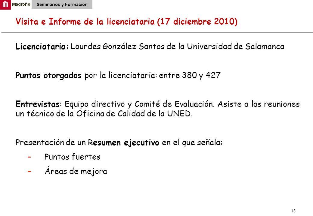 18 Seminarios y Formación Visita e Informe de la licenciataria (17 diciembre 2010) Licenciataria: Lourdes González Santos de la Universidad de Salamanca Puntos otorgados por la licenciataria: entre 380 y 427 Entrevistas: Equipo directivo y Comité de Evaluación.