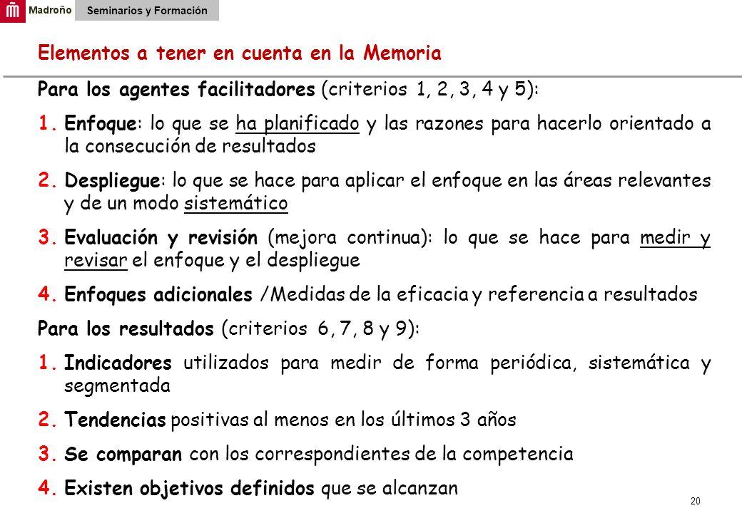 20 Seminarios y Formación Elementos a tener en cuenta en la Memoria Para los agentes facilitadores (criterios 1, 2, 3, 4 y 5): 1.Enfoque: lo que se ha planificado y las razones para hacerlo orientado a la consecución de resultados 2.Despliegue: lo que se hace para aplicar el enfoque en las áreas relevantes y de un modo sistemático 3.Evaluación y revisión (mejora continua): lo que se hace para medir y revisar el enfoque y el despliegue 4.Enfoques adicionales /Medidas de la eficacia y referencia a resultados Para los resultados (criterios 6, 7, 8 y 9): 1.Indicadores utilizados para medir de forma periódica, sistemática y segmentada 2.Tendencias positivas al menos en los últimos 3 años 3.Se comparan con los correspondientes de la competencia 4.Existen objetivos definidos que se alcanzan