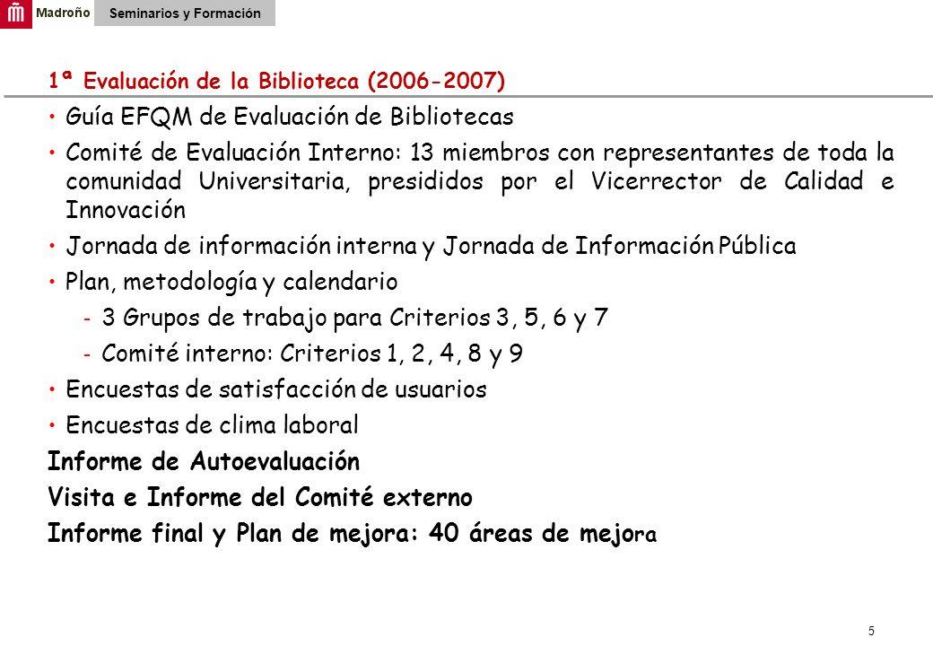 5 1ª Evaluación de la Biblioteca (2006-2007) Guía EFQM de Evaluación de Bibliotecas Comité de Evaluación Interno: 13 miembros con representantes de toda la comunidad Universitaria, presididos por el Vicerrector de Calidad e Innovación Jornada de información interna y Jornada de Información Pública Plan, metodología y calendario 3 Grupos de trabajo para Criterios 3, 5, 6 y 7 Comité interno: Criterios 1, 2, 4, 8 y 9 Encuestas de satisfacción de usuarios Encuestas de clima laboral Informe de Autoevaluación Visita e Informe del Comité externo Informe final y Plan de mejora: 40 áreas de mejo ra