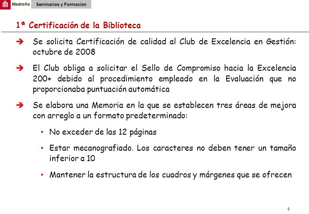 6 Seminarios y Formación 1ª Certificación de la Biblioteca Se solicita Certificación de calidad al Club de Excelencia en Gestión: octubre de 2008 El C