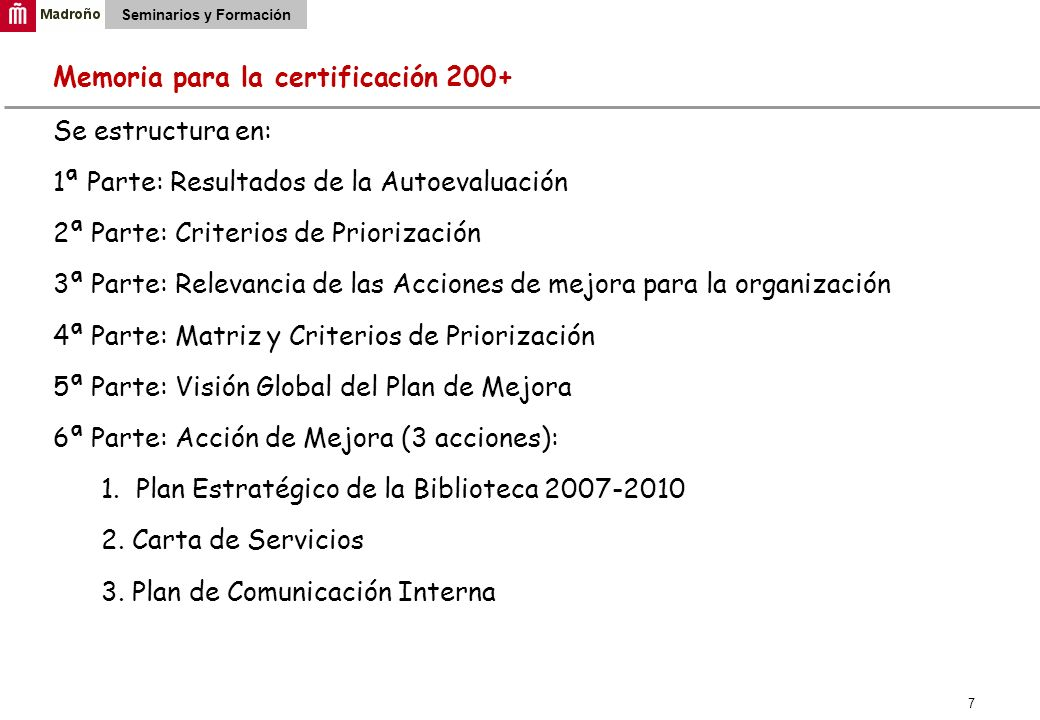 7 Seminarios y Formación Memoria para la certificación 200+ Se estructura en: 1ª Parte: Resultados de la Autoevaluación 2ª Parte: Criterios de Prioriz