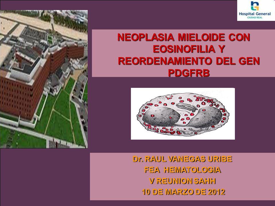 NEOPLASIA MIELOIDE CON EOSINOFILIA Y REORDENAMIENTO DEL GEN PDGFRB Dr. RAUL VANEGAS URIBE FEA HEMATOLOGIA V REUNION SAHH 10 DE MARZO DE 2012 10 DE MAR