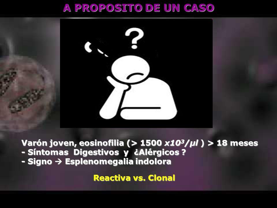A PROPOSITO DE UN CASO Varón joven, eosinofilia (> 1500 x10 3 /μl ) > 18 meses - Síntomas Digestivos y ¿Alérgicos ? - Signo Esplenomegalia indolora Re