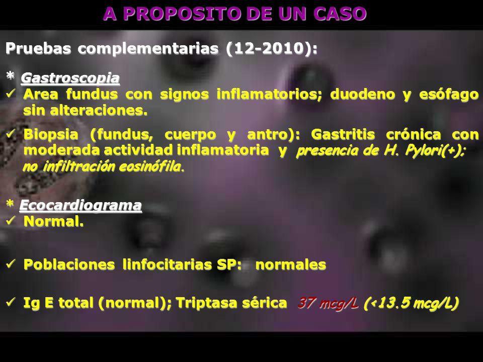 A PROPOSITO DE UN CASO Pruebas complementarias (12-2010): * Gastroscopia Area fundus con signos inflamatorios; duodeno y esófago sin alteraciones. Are