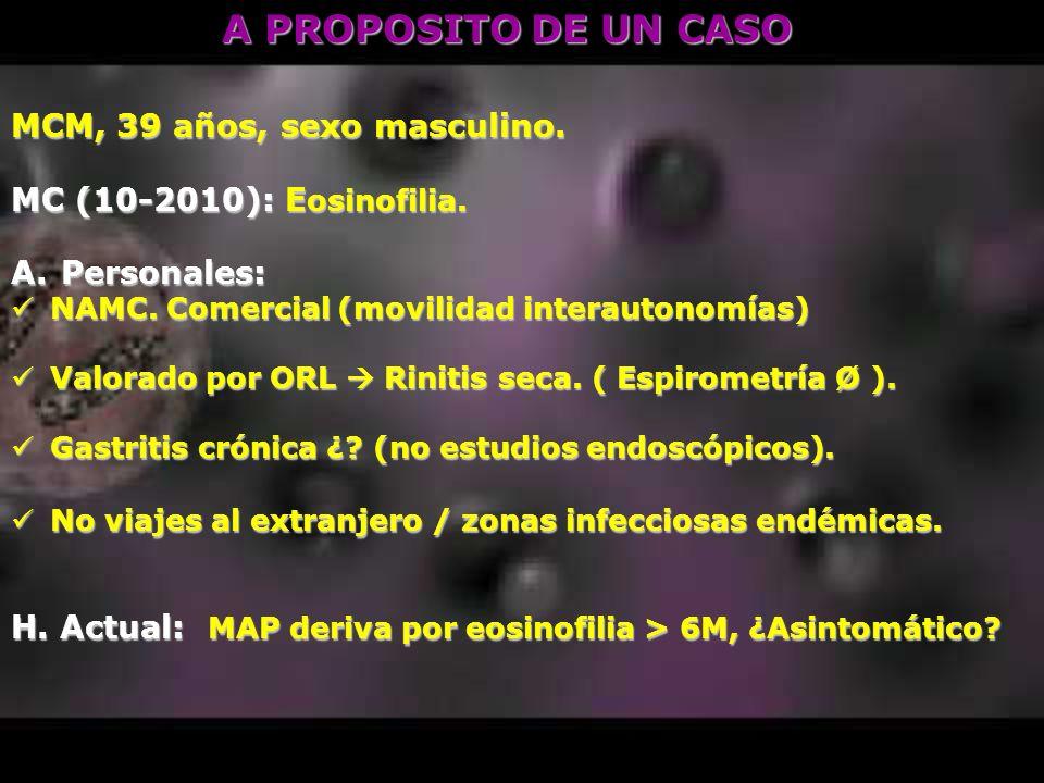 A PROPOSITO DE UN CASO MCM, 39 años, sexo masculino. MC (10-2010): E osinofilia. A. Personales: NAMC. Comercial (movilidad interautonomías) NAMC. Come