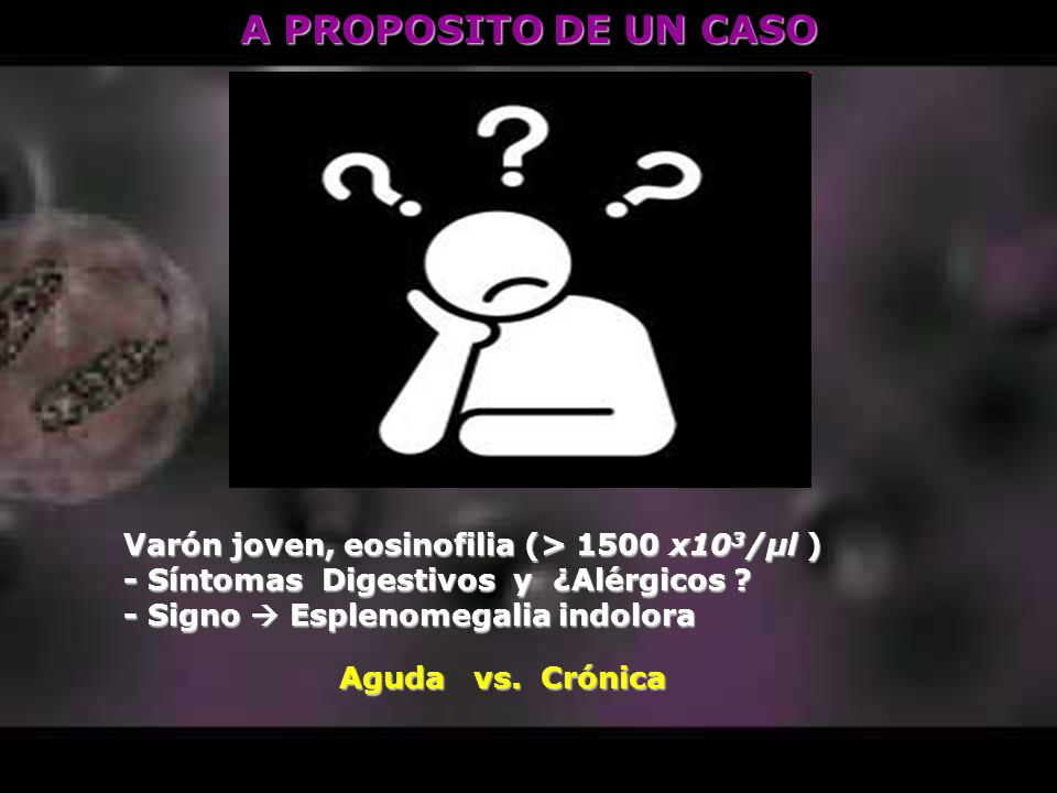 A PROPOSITO DE UN CASO Varón joven, eosinofilia (> 1500 x10 3 /μl ) - Síntomas Digestivos y ¿Alérgicos ? - Signo Esplenomegalia indolora Aguda vs. Cró