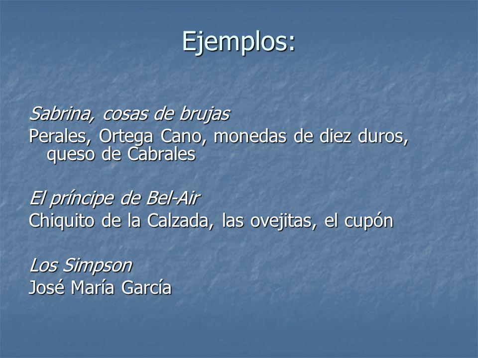 Ejemplos: Sabrina, cosas de brujas Perales, Ortega Cano, monedas de diez duros, queso de Cabrales El príncipe de Bel-Air Chiquito de la Calzada, las o