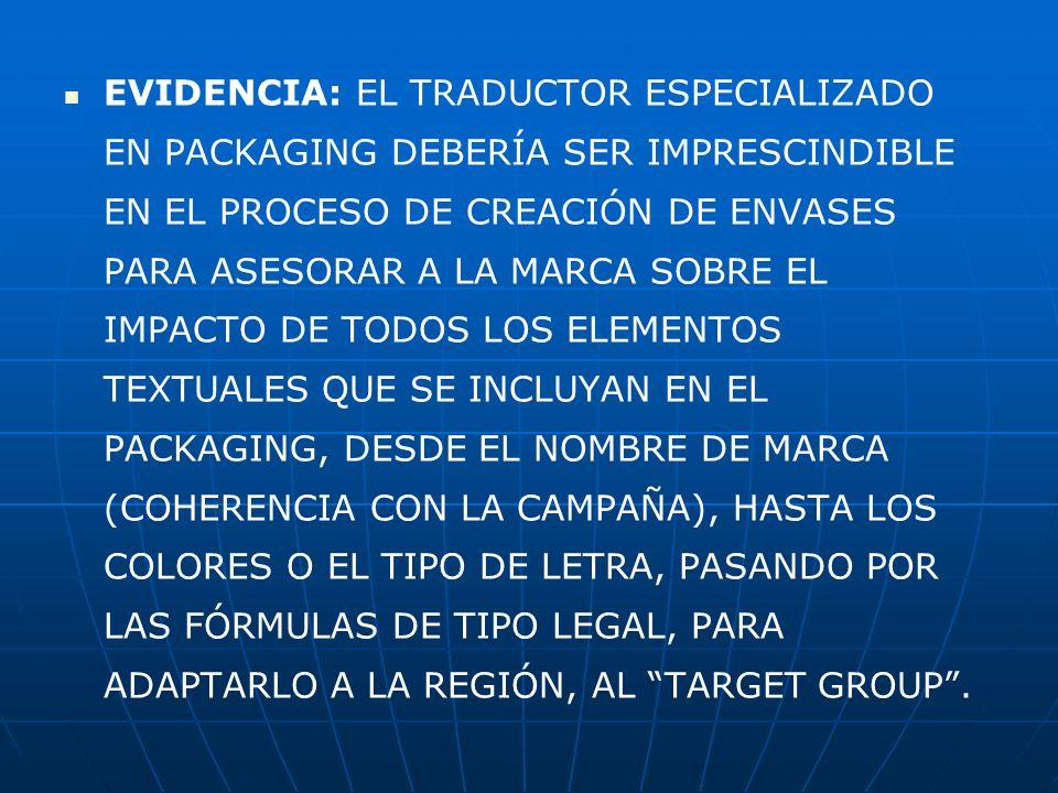 EVIDENCIA: EL TRADUCTOR ESPECIALIZADO EN PACKAGING DEBERÍA SER IMPRESCINDIBLE EN EL PROCESO DE CREACIÓN DE ENVASES PARA ASESORAR A LA MARCA SOBRE EL IMPACTO DE TODOS LOS ELEMENTOS TEXTUALES QUE SE INCLUYAN EN EL PACKAGING, DESDE EL NOMBRE DE MARCA (COHERENCIA CON LA CAMPAÑA), HASTA LOS COLORES O EL TIPO DE LETRA, PASANDO POR LAS FÓRMULAS DE TIPO LEGAL, PARA ADAPTARLO A LA REGIÓN, AL TARGET GROUP.