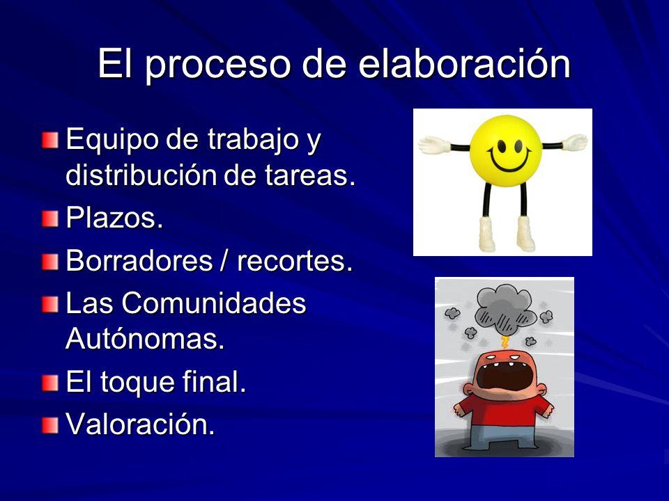 El proceso de elaboración Equipo de trabajo y distribución de tareas. Plazos. Borradores / recortes. Las Comunidades Autónomas. El toque final. Valora