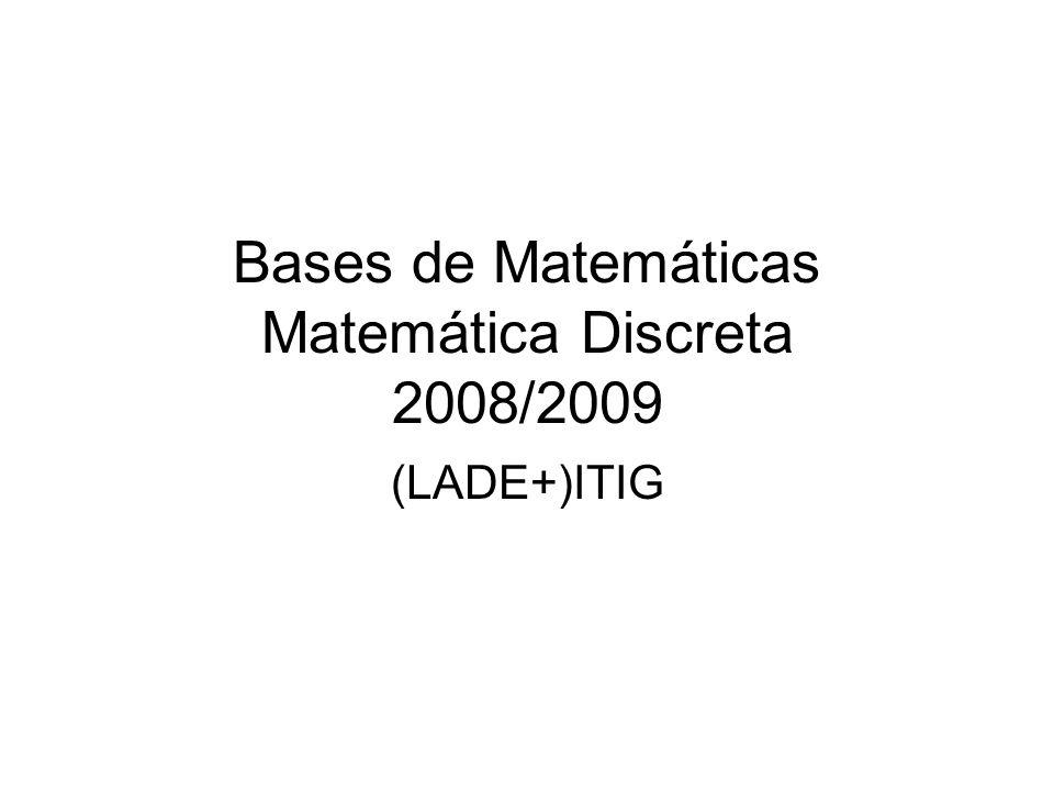 Bases de Matemáticas Matemática Discreta 2008/2009 (LADE+)ITIG