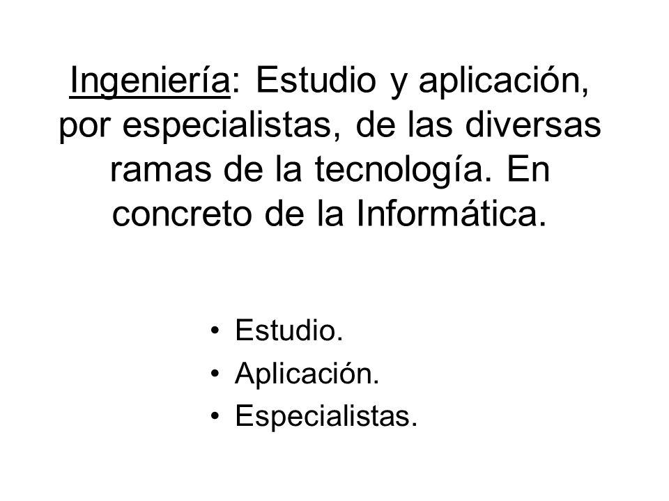 Ingeniería: Estudio y aplicación, por especialistas, de las diversas ramas de la tecnología. En concreto de la Informática. Estudio. Aplicación. Espec