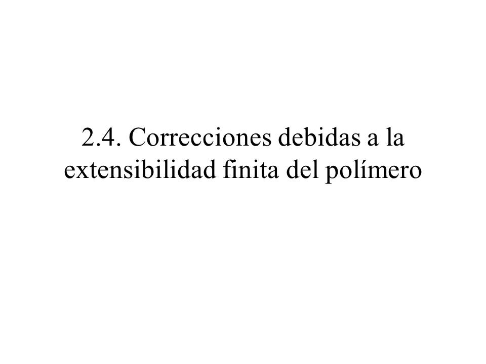 2.4. Correcciones debidas a la extensibilidad finita del polímero