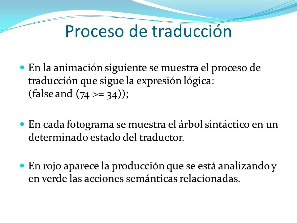 Proceso de traducción a l ; jl ) ( and j ljfalse l ) ( jc>= 34 74 Resultado= false Finalmente a recibe el valor de la expresión lógica calculada en la producción l y se muestra por pantalla.