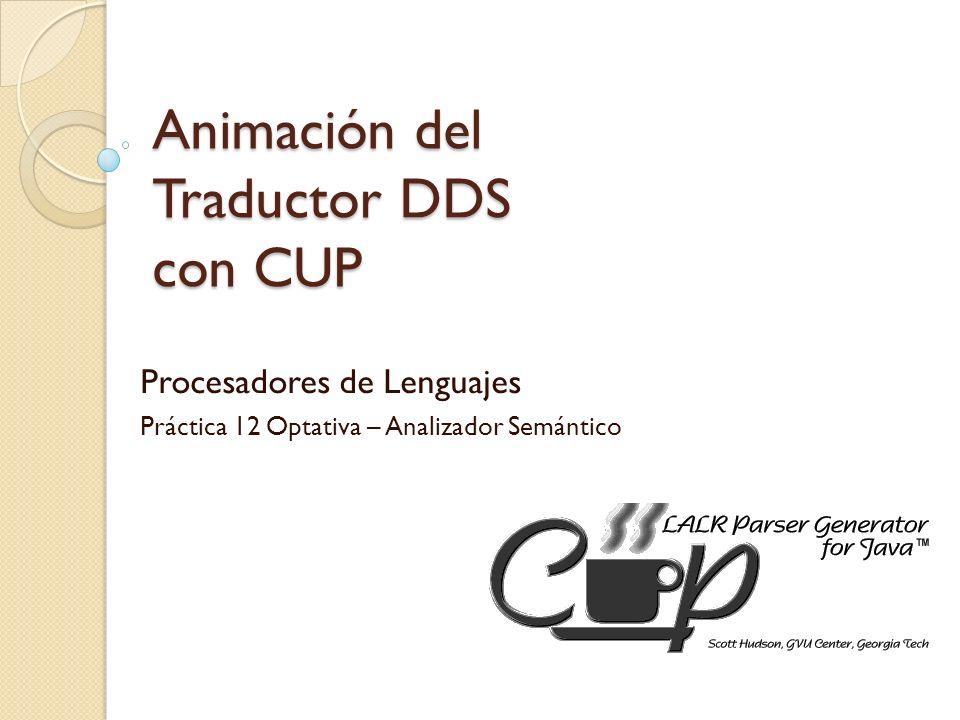 Animación del Traductor DDS con CUP Procesadores de Lenguajes Práctica 12 Optativa – Analizador Semántico