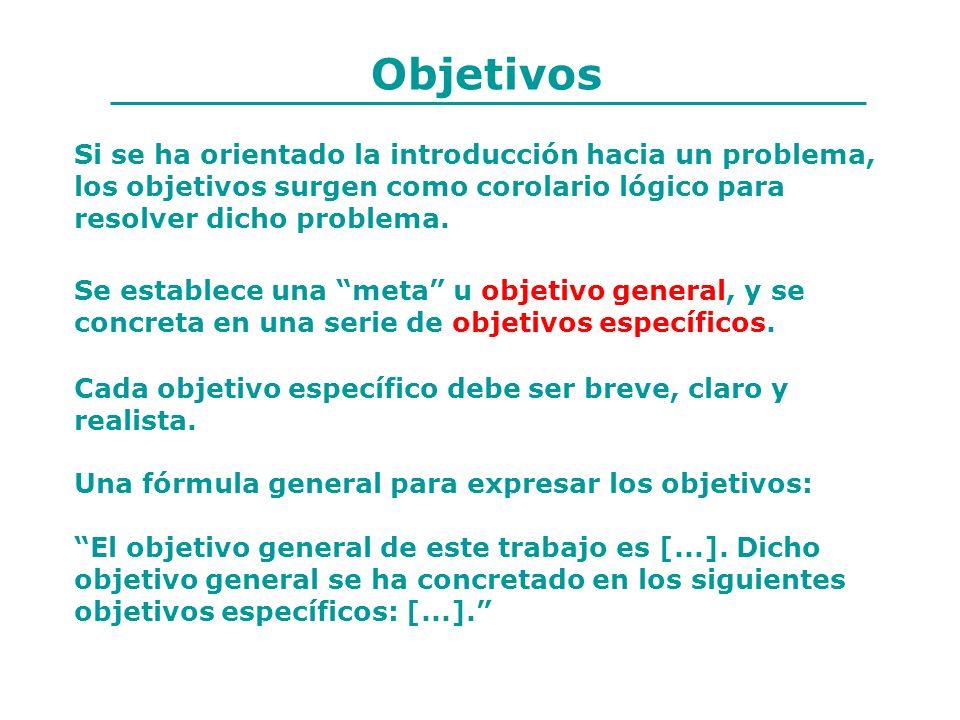 Objetivos Si se ha orientado la introducción hacia un problema, los objetivos surgen como corolario lógico para resolver dicho problema. Cada objetivo