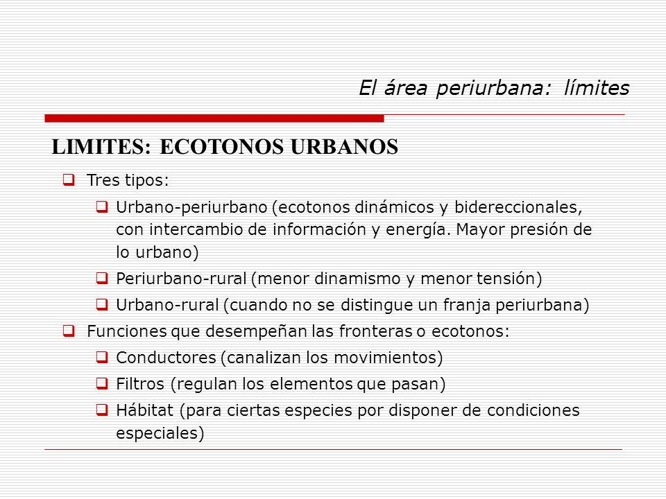 El área periurbana: límites Tres tipos: Urbano-periurbano (ecotonos dinámicos y bidereccionales, con intercambio de información y energía. Mayor presi