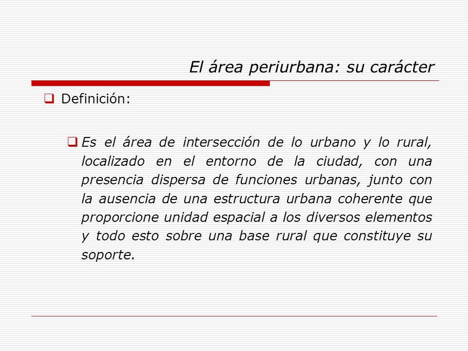 El área periurbana: su carácter Definición: Es el área de intersección de lo urbano y lo rural, localizado en el entorno de la ciudad, con una presenc