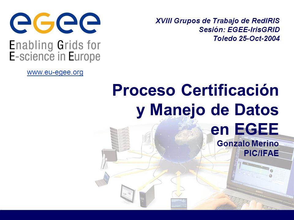 Proceso Certificación y Manejo de Datos en EGEE Gonzalo Merino PIC/IFAE XVIII Grupos de Trabajo de RedIRIS Sesión: EGEE-IrisGRID Toledo 25-Oct-2004 www.eu-egee.org