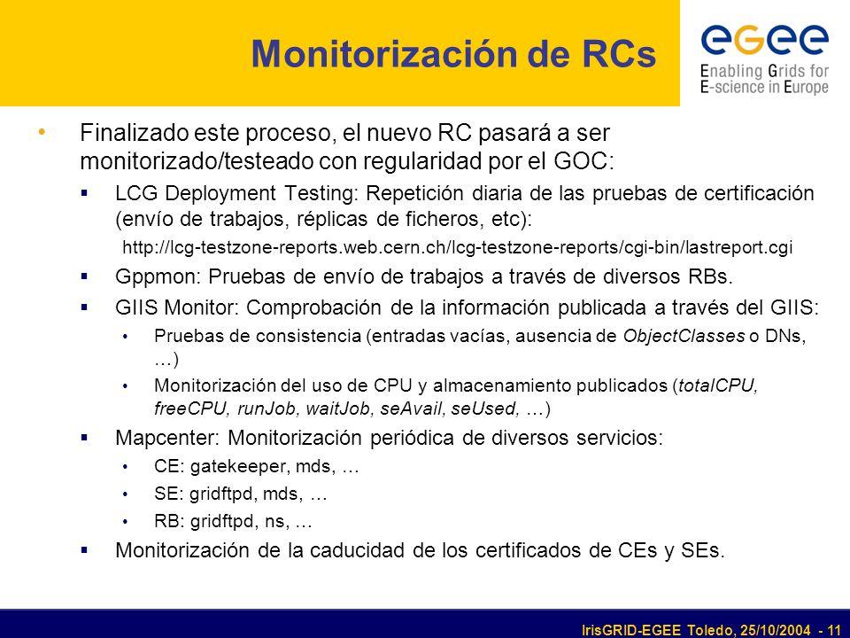 IrisGRID-EGEE Toledo, 25/10/2004 - 11 Monitorización de RCs Finalizado este proceso, el nuevo RC pasará a ser monitorizado/testeado con regularidad por el GOC: LCG Deployment Testing: Repetición diaria de las pruebas de certificación (envío de trabajos, réplicas de ficheros, etc): http://lcg-testzone-reports.web.cern.ch/lcg-testzone-reports/cgi-bin/lastreport.cgi Gppmon: Pruebas de envío de trabajos a través de diversos RBs.
