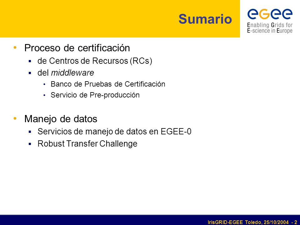 IrisGRID-EGEE Toledo, 25/10/2004 - 2 Sumario Proceso de certificación de Centros de Recursos (RCs) del middleware Banco de Pruebas de Certificación Servicio de Pre-producción Manejo de datos Servicios de manejo de datos en EGEE-0 Robust Transfer Challenge