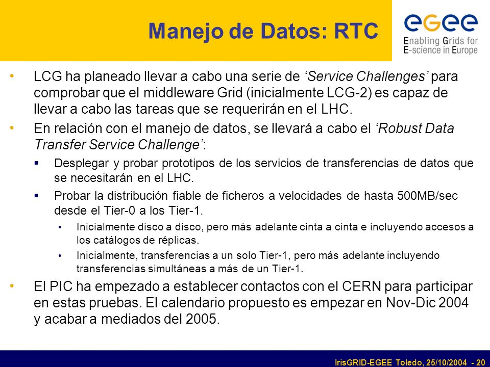 IrisGRID-EGEE Toledo, 25/10/2004 - 20 Manejo de Datos: RTC LCG ha planeado llevar a cabo una serie de Service Challenges para comprobar que el middleware Grid (inicialmente LCG-2) es capaz de llevar a cabo las tareas que se requerirán en el LHC.