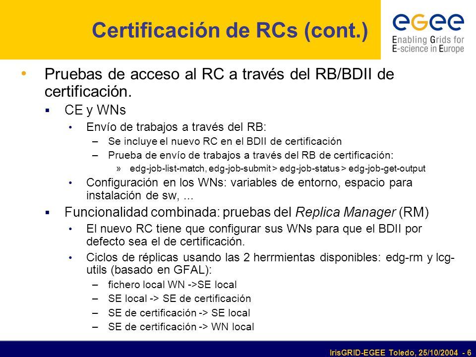IrisGRID-EGEE Toledo, 25/10/2004 - 6 Certificación de RCs (cont.) Pruebas de acceso al RC a través del RB/BDII de certificación. CE y WNs Envío de tra