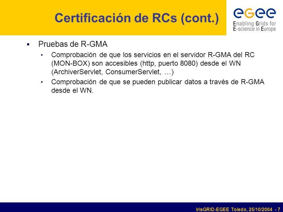 IrisGRID-EGEE Toledo, 25/10/2004 - 7 Certificación de RCs (cont.) Pruebas de R-GMA Comprobación de que los servicios en el servidor R-GMA del RC (MON-BOX) son accesibles (http, puerto 8080) desde el WN (ArchiverServlet, ConsumerServlet, …) Comprobación de que se pueden publicar datos a través de R-GMA desde el WN.