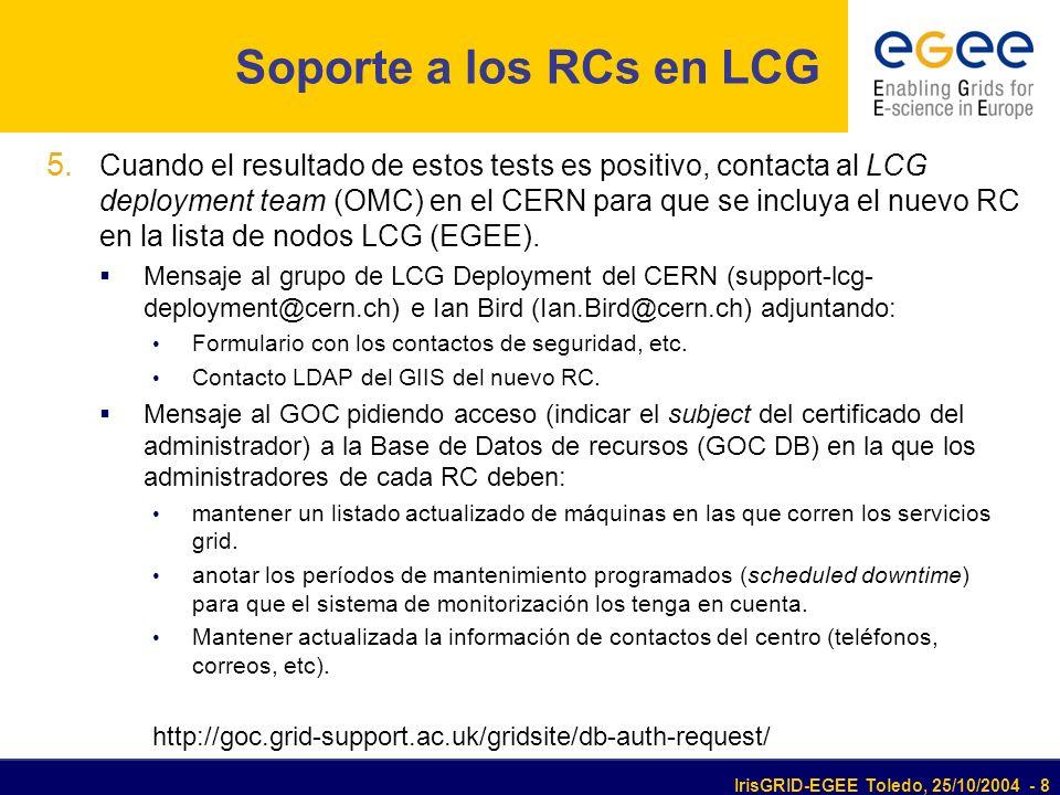 IrisGRID-EGEE Toledo, 25/10/2004 - 8 Soporte a los RCs en LCG 5. Cuando el resultado de estos tests es positivo, contacta al LCG deployment team (OMC)