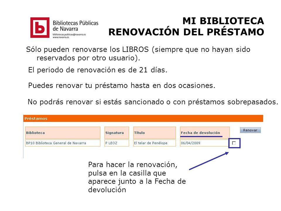 MI BIBLIOTECA RENOVACIÓN DEL PRÉSTAMO Sólo pueden renovarse los LIBROS (siempre que no hayan sido reservados por otro usuario). El periodo de renovaci