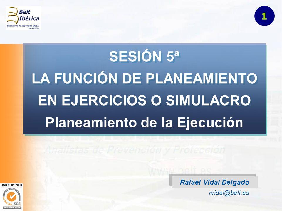 SESIÓN 5ª LA FUNCIÓN DE PLANEAMIENTO EN EJERCICIOS O SIMULACRO Planeamiento de la Ejecución Rafael Vidal Delgado rvidal@belt.es 1
