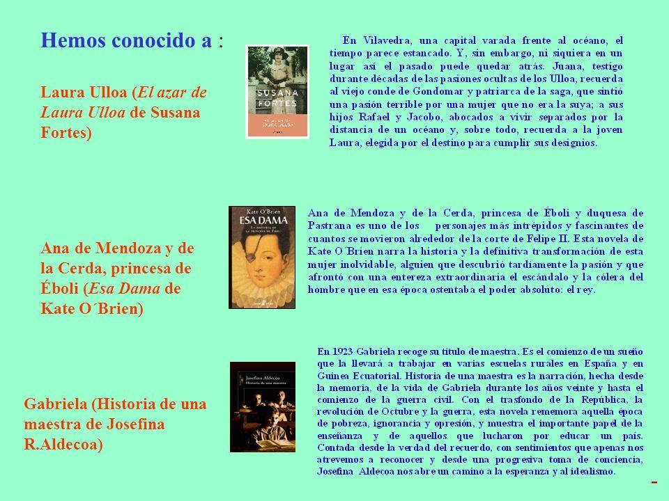 Hemos conocido a : Laura Ulloa (El azar de Laura Ulloa de Susana Fortes) Ana de Mendoza y de la Cerda, princesa de Éboli (Esa Dama de Kate O´Brien) Gabriela (Historia de una maestra de Josefina R.Aldecoa) -