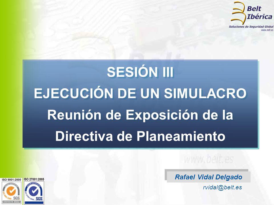 Rafael Vidal Delgado rvidal@belt.es SESIÓN III EJECUCIÓN DE UN SIMULACRO Reunión de Exposición de la Directiva de Planeamiento