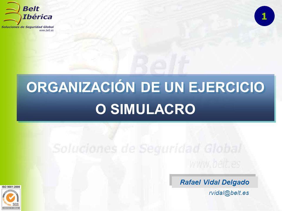 ORGANIZACIÓN DE UN EJERCICIO O SIMULACRO Rafael Vidal Delgado rvidal@belt.es 1