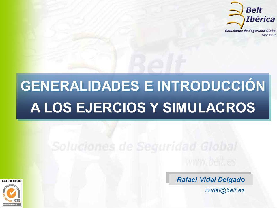 GENERALIDADES E INTRODUCCIÓN A LOS EJERCIOS Y SIMULACROS Rafael Vidal Delgado rvidal@belt.es
