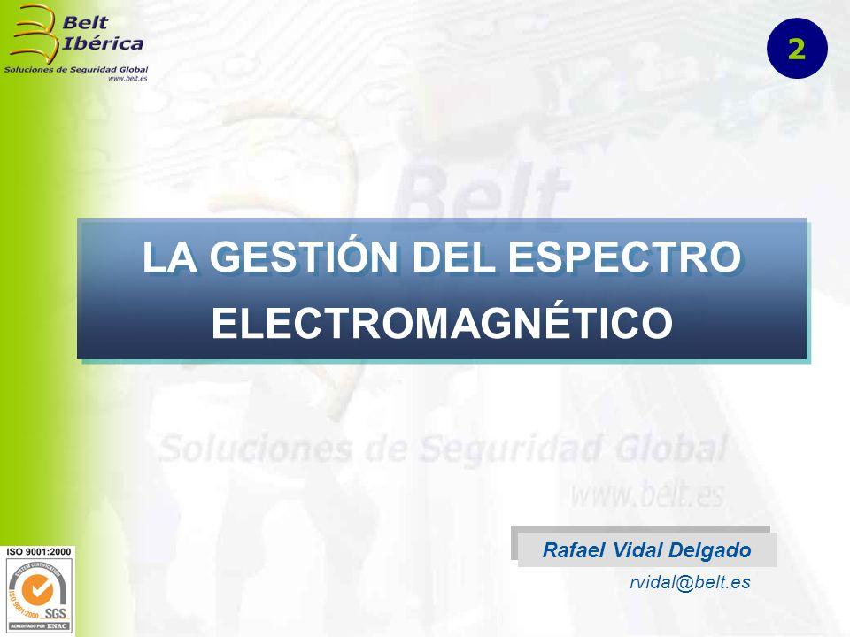 LA GESTIÓN DEL ESPECTRO ELECTROMAGNÉTICO Rafael Vidal Delgado rvidal@belt.es 2