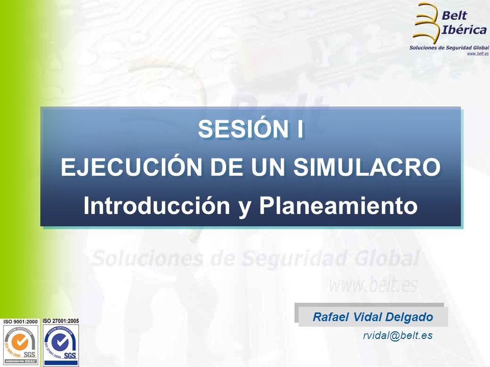 Rafael Vidal Delgado rvidal@belt.es SESIÓN I EJECUCIÓN DE UN SIMULACRO Introducción y Planeamiento