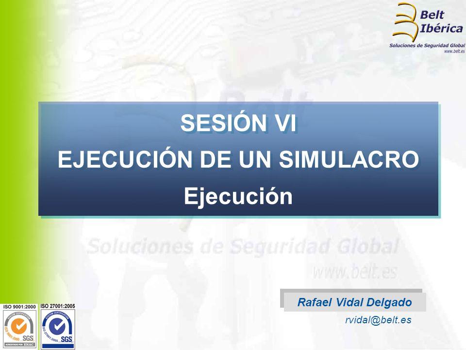 Rafael Vidal Delgado rvidal@belt.es SESIÓN VI EJECUCIÓN DE UN SIMULACRO Ejecución