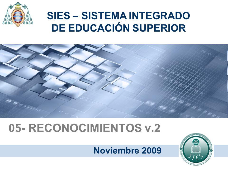 05- RECONOCIMIENTOS v.2 Noviembre 2009 SIES – SISTEMA INTEGRADO DE EDUCACIÓN SUPERIOR