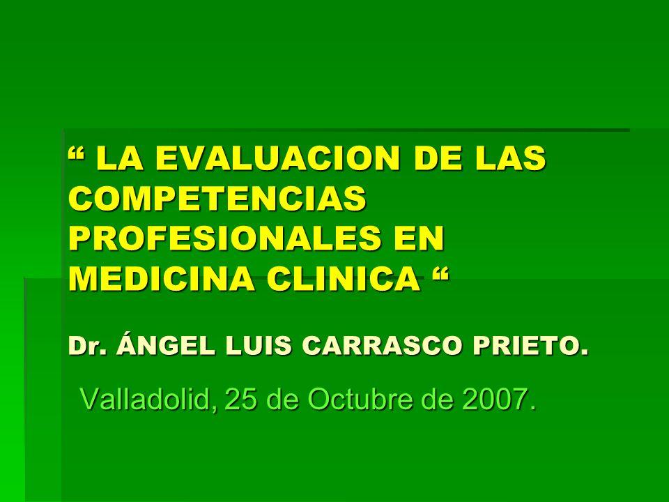 LA EVALUACION DE LAS COMPETENCIAS PROFESIONALES EN MEDICINA CLINICA Dr. ÁNGEL LUIS CARRASCO PRIETO. LA EVALUACION DE LAS COMPETENCIAS PROFESIONALES EN